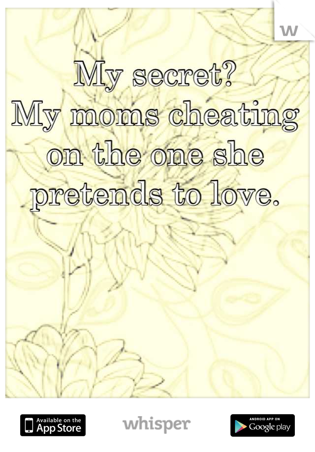 My secret? My moms cheating on the one she pretends to love.