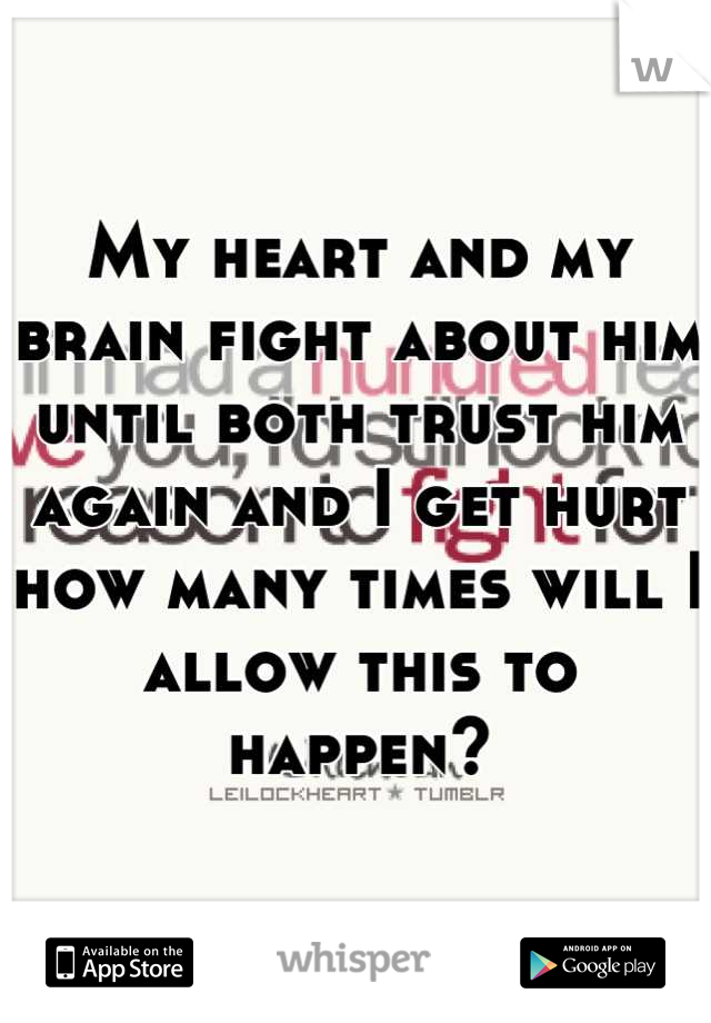 My heart and my brain fight about him until both trust him again and I get hurt how many times will I allow this to happen?