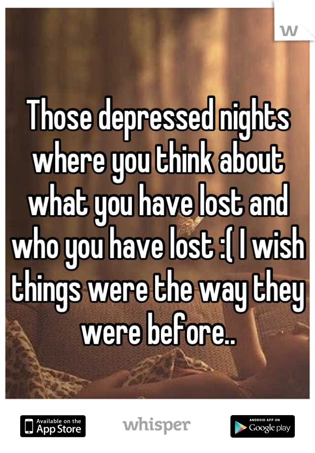 Those depressed nights where you think about what you have lost and who you have lost :( I wish things were the way they were before..