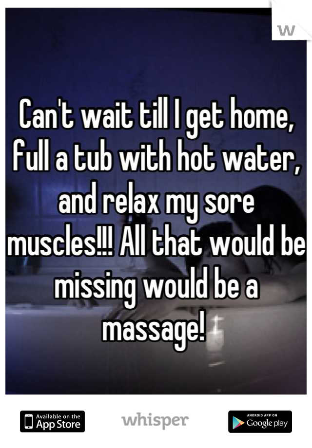 Can't wait till I get home, full a tub with hot water, and relax my sore muscles!!! All that would be missing would be a massage!