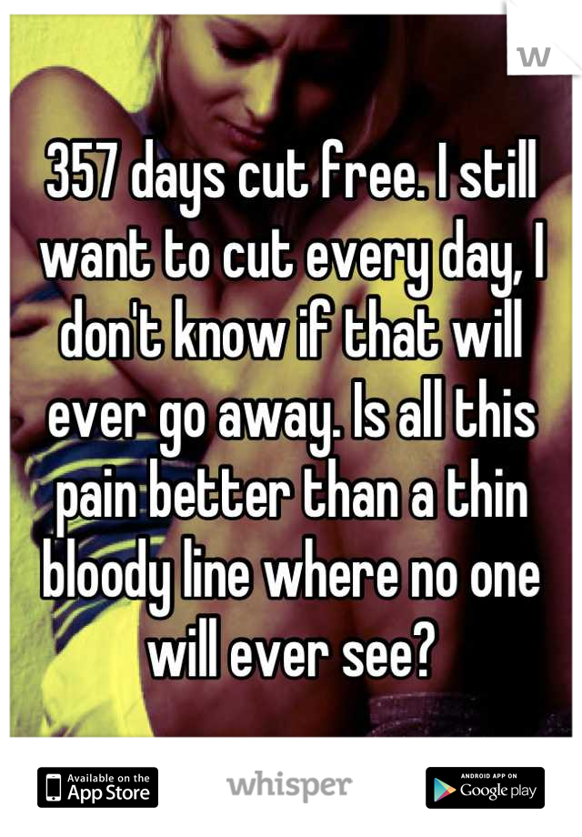 357 days cut free. I still want to cut every day, I don't know if that will ever go away. Is all this pain better than a thin bloody line where no one will ever see?