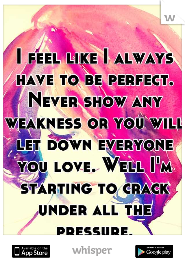 I feel like I always have to be perfect. Never show any weakness or you will let down everyone you love. Well I'm starting to crack under all the pressure.