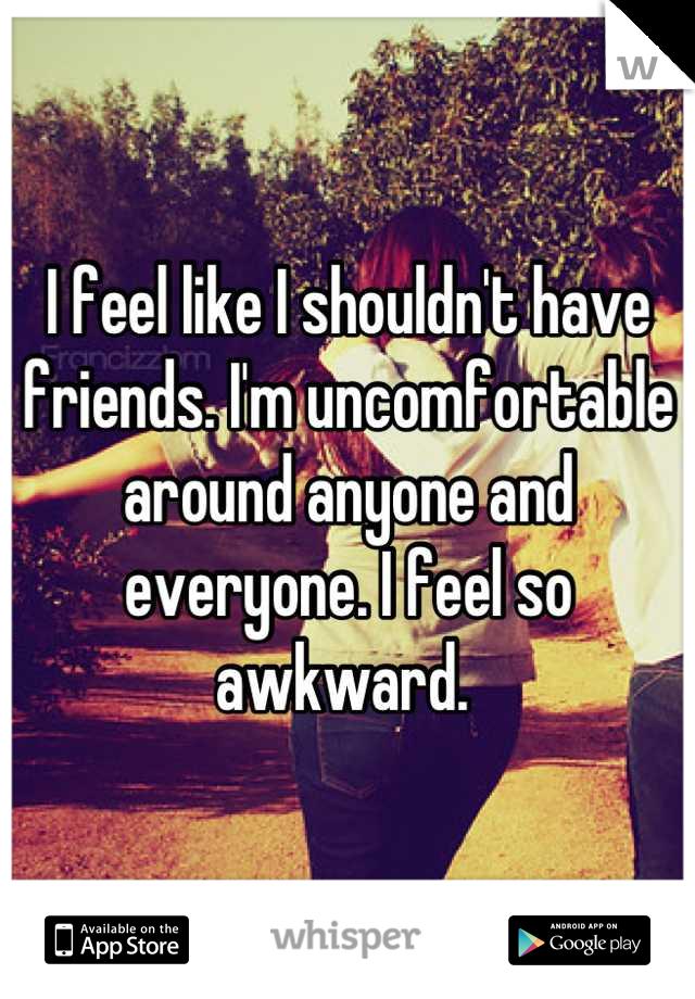I feel like I shouldn't have friends. I'm uncomfortable around anyone and everyone. I feel so awkward.