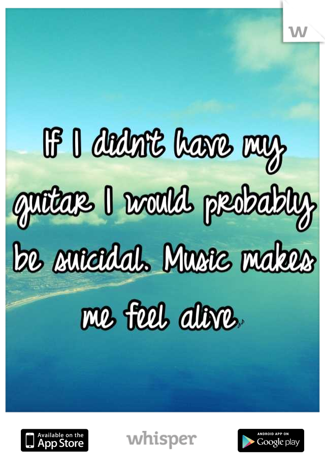If I didn't have my guitar I would probably be suicidal. Music makes me feel alive🎶