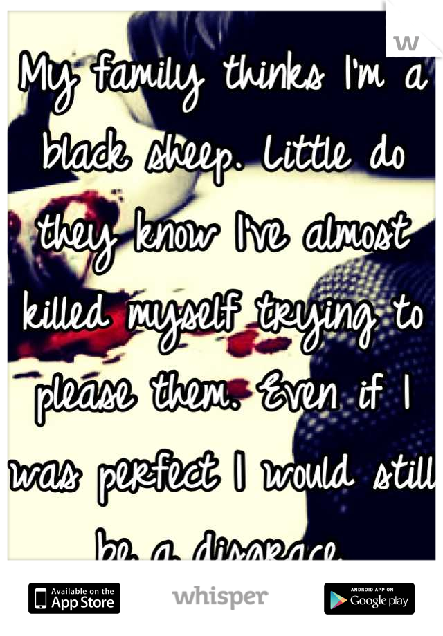 My family thinks I'm a black sheep. Little do they know I've almost killed myself trying to please them. Even if I was perfect I would still be a disgrace.