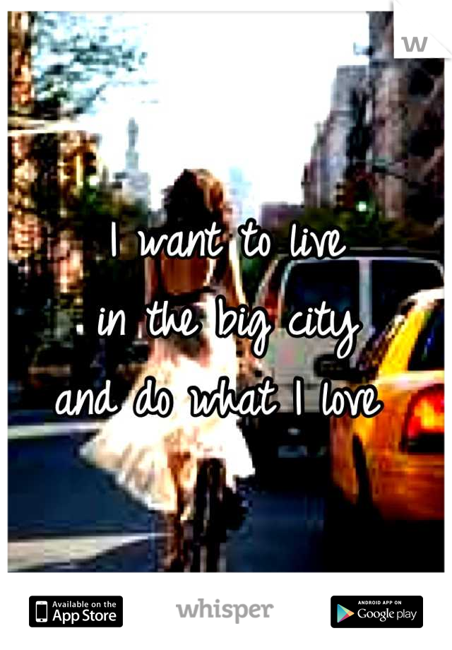 I want to live  in the big city  and do what I love