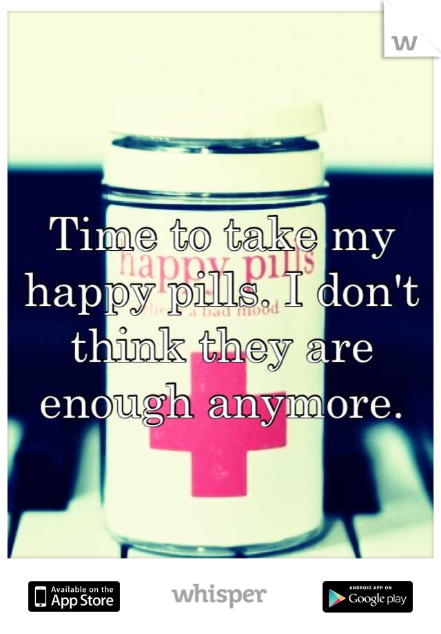 Time to take my happy pills. I don't think they are enough anymore.