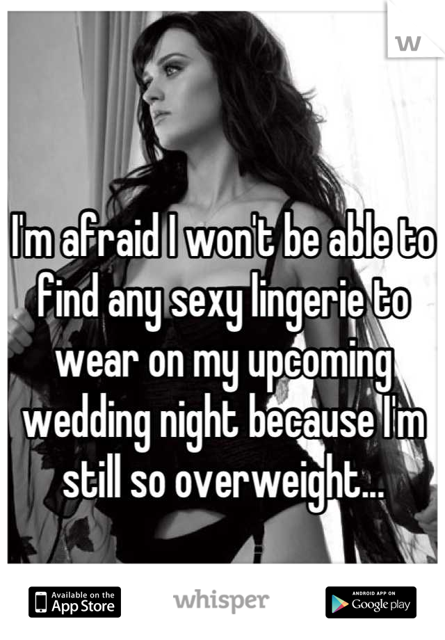 I'm afraid I won't be able to find any sexy lingerie to wear on my upcoming wedding night because I'm still so overweight...