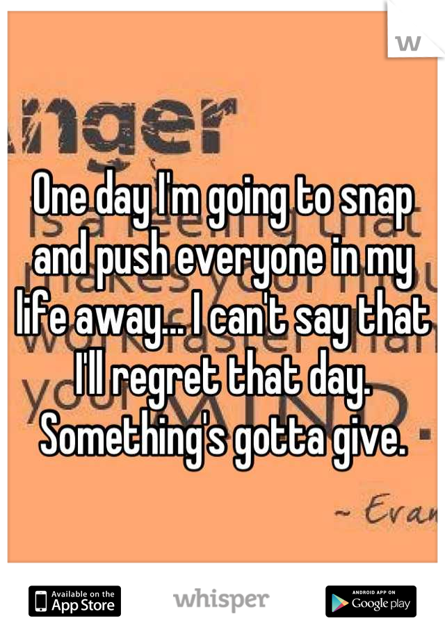 One day I'm going to snap and push everyone in my life away... I can't say that I'll regret that day. Something's gotta give.