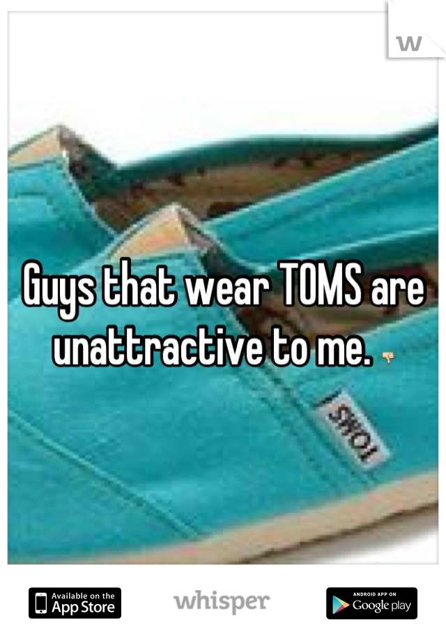 Guys that wear TOMS are unattractive to me. 👎