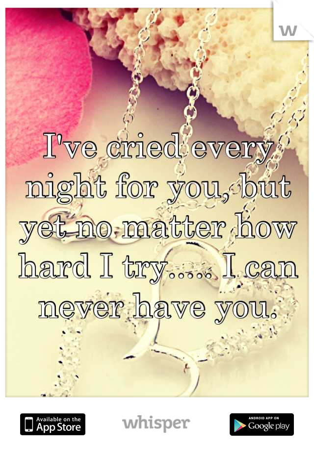 I've cried every night for you, but yet no matter how hard I try..... I can never have you.