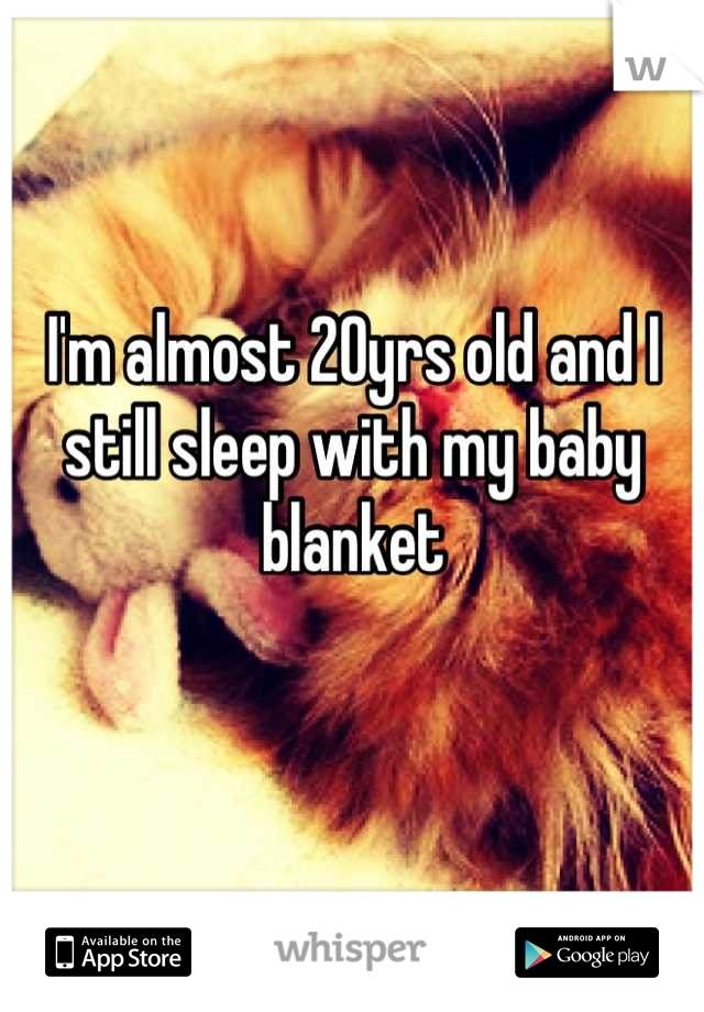I'm almost 20yrs old and I still sleep with my baby blanket