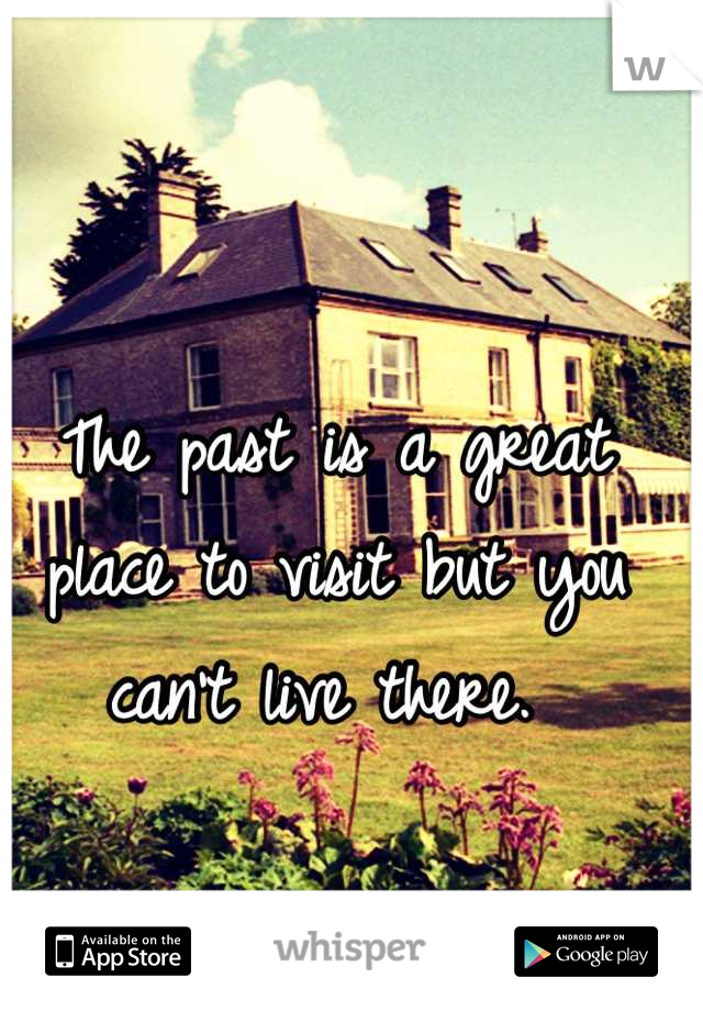 The past is a great place to visit but you can't live there.