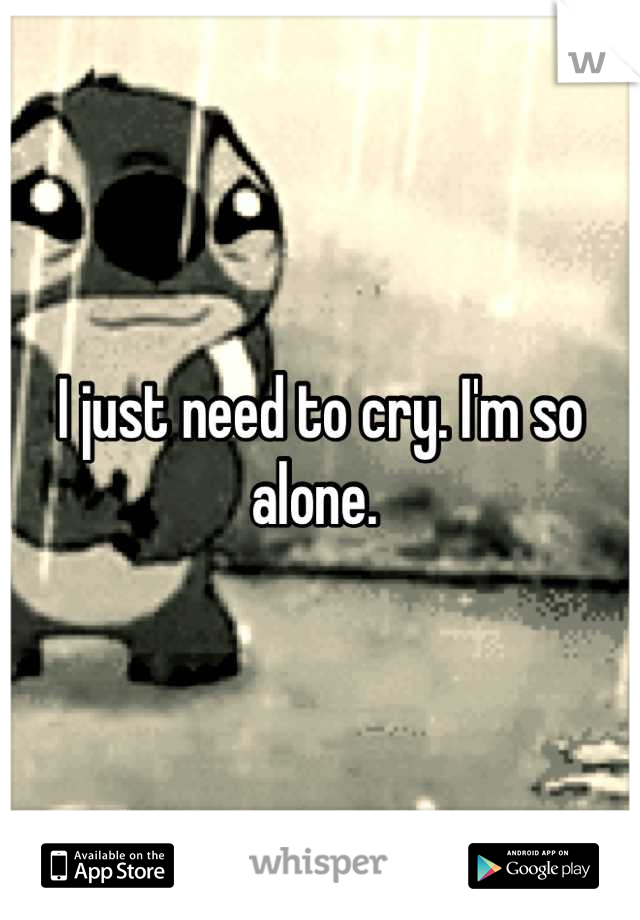 I just need to cry. I'm so alone.
