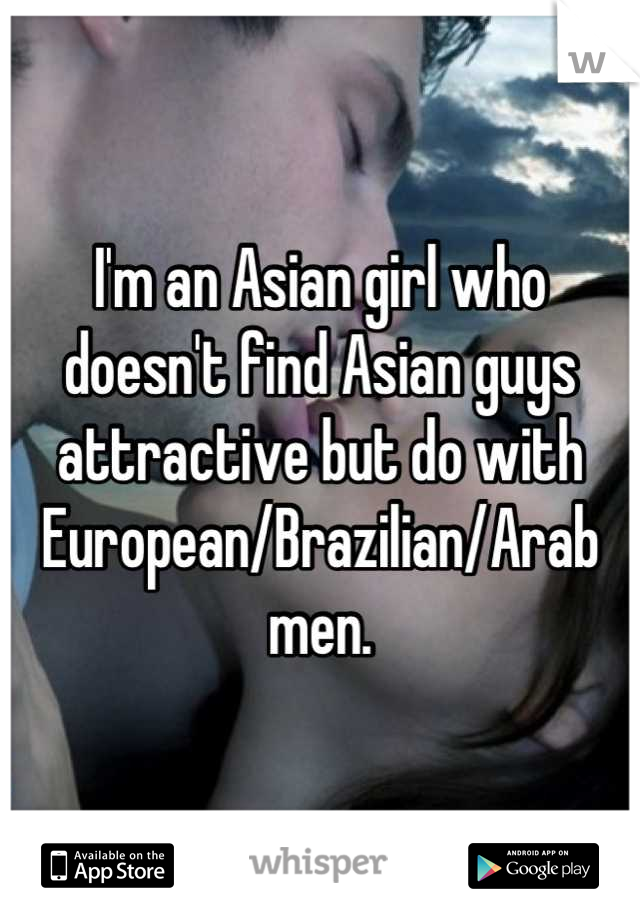I'm an Asian girl who doesn't find Asian guys attractive but do with European/Brazilian/Arab men.