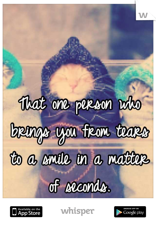 That one person who brings you from tears to a smile in a matter of seconds.