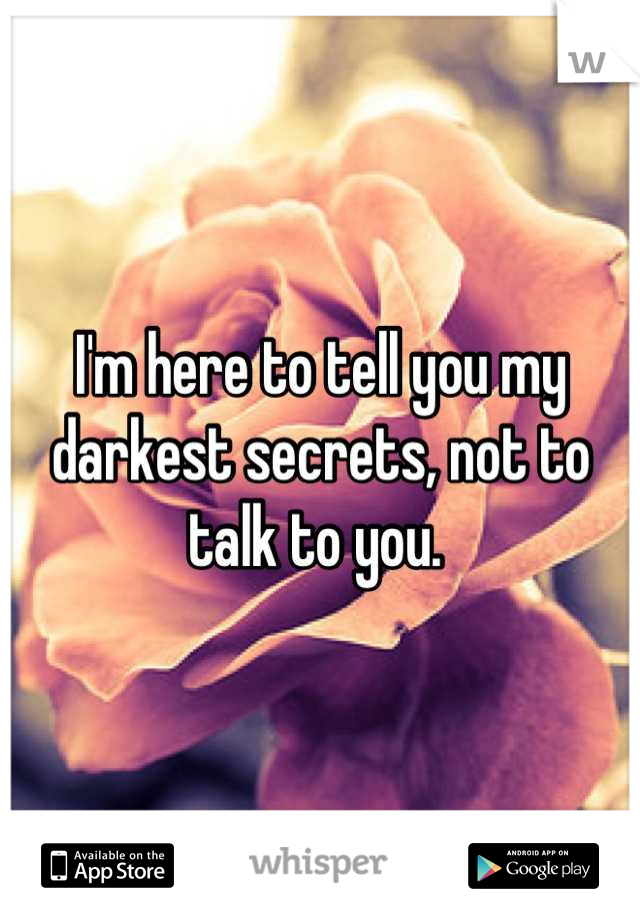 I'm here to tell you my darkest secrets, not to talk to you.
