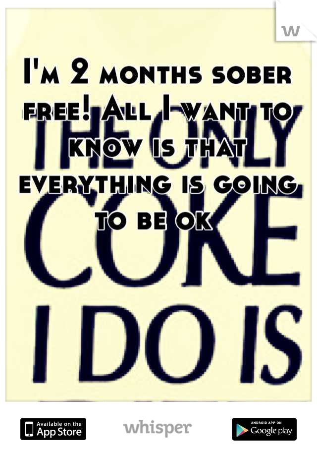 I'm 2 months sober  free! All I want to know is that everything is going to be ok