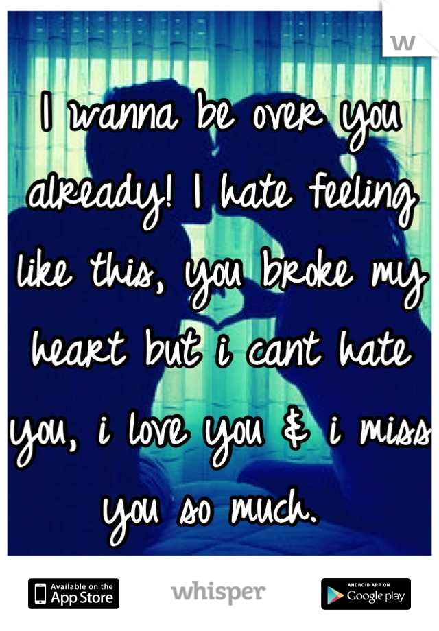 I wanna be over you already! I hate feeling like this, you broke my heart but i cant hate you, i love you & i miss you so much.