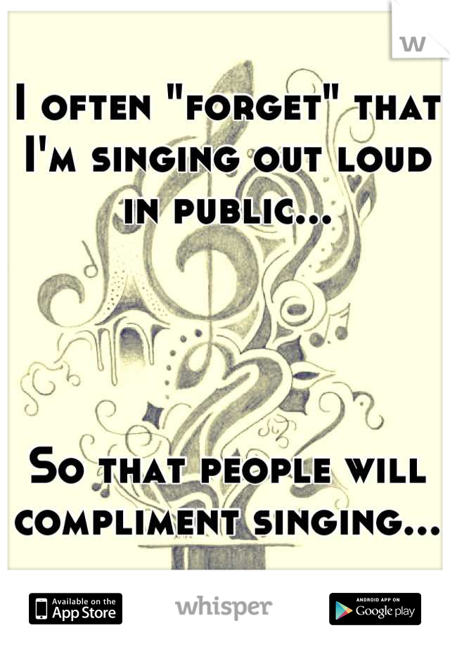 "I often ""forget"" that I'm singing out loud in public...     So that people will  compliment singing..."
