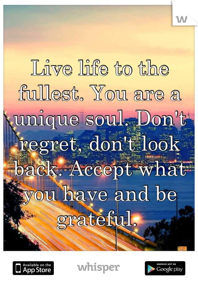 Live life to the fullest. You are a unique soul. Don't regret, don't look back. Accept what you have and be grateful.
