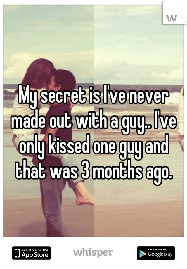 My secret is I've never made out with a guy.. I've only kissed one guy and that was 3 months ago.