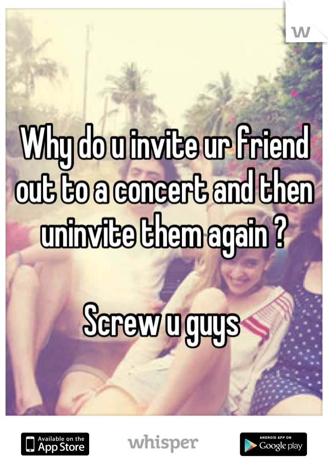 Why do u invite ur friend out to a concert and then uninvite them again ?   Screw u guys