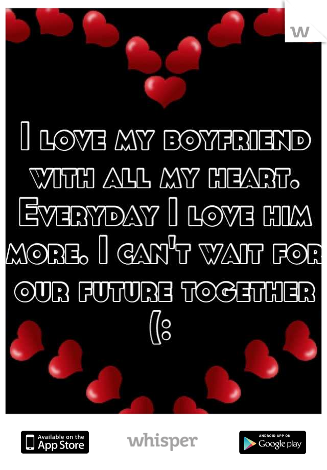 I love my boyfriend with all my heart. Everyday I love him more. I can't wait for our future together (: