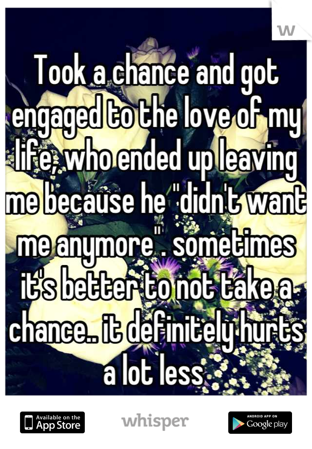 """Took a chance and got engaged to the love of my life, who ended up leaving me because he """"didn't want me anymore"""". sometimes it's better to not take a chance.. it definitely hurts a lot less"""