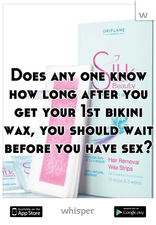Does any one know how long after you get your 1st bikini wax, you should wait before you have sex?