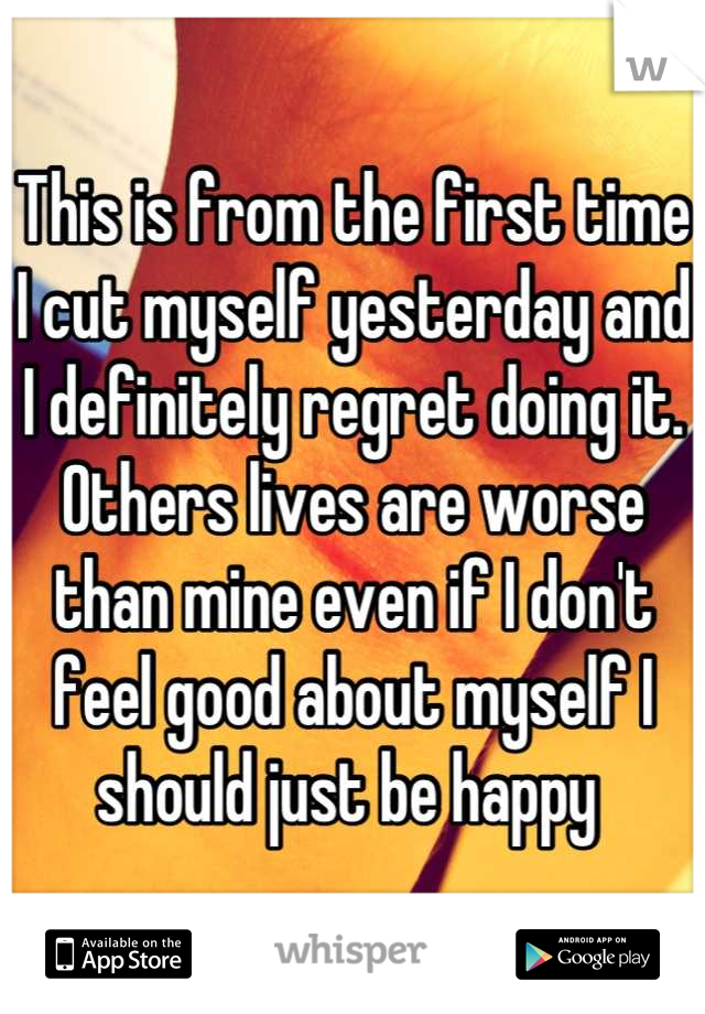 This is from the first time I cut myself yesterday and I definitely regret doing it. Others lives are worse than mine even if I don't feel good about myself I should just be happy