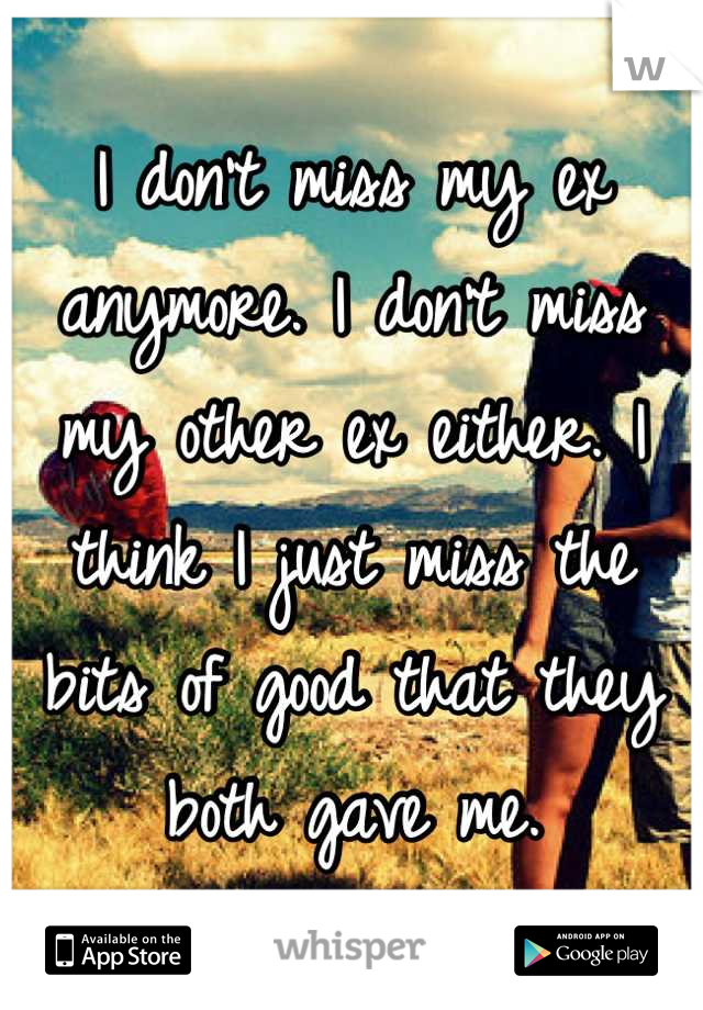 I don't miss my ex anymore. I don't miss my other ex either. I think I just miss the bits of good that they both gave me.