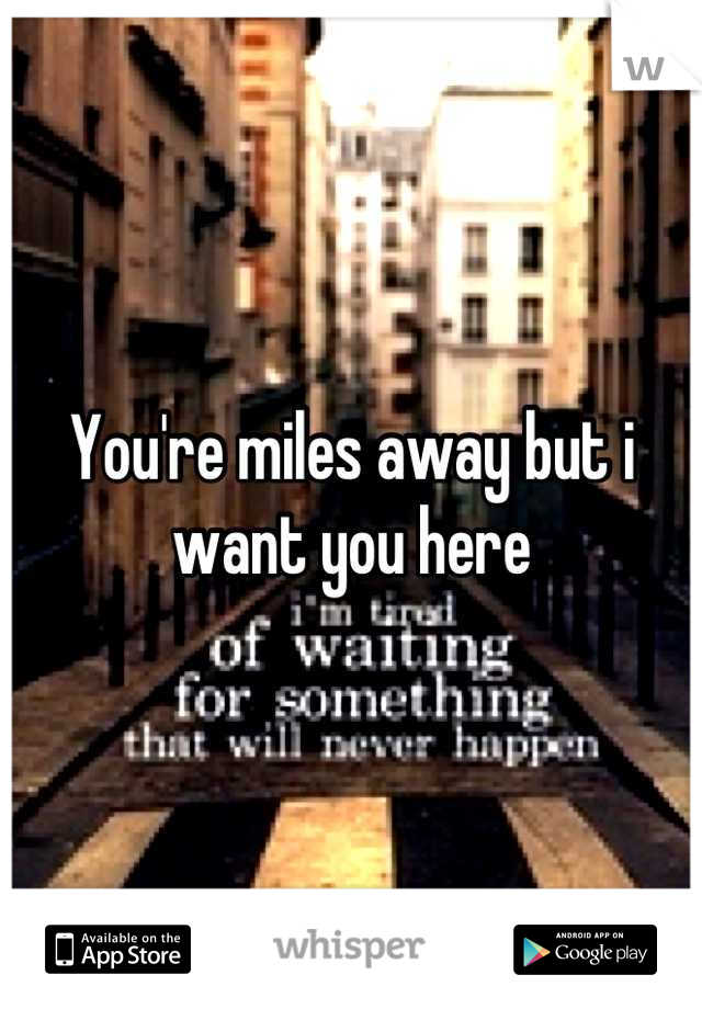 You're miles away but i want you here