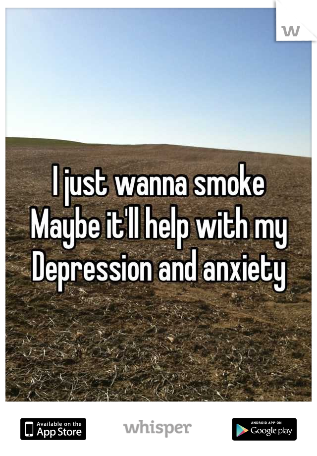 I just wanna smoke  Maybe it'll help with my  Depression and anxiety
