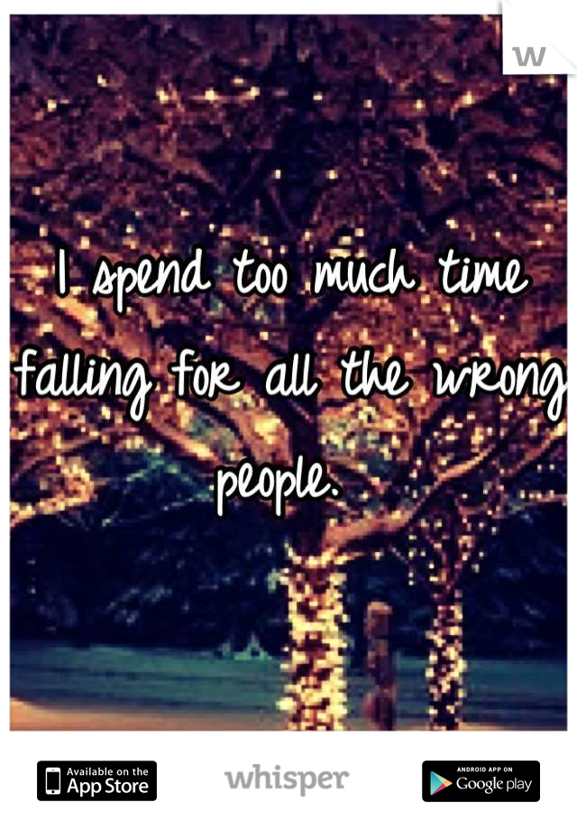 I spend too much time falling for all the wrong people.
