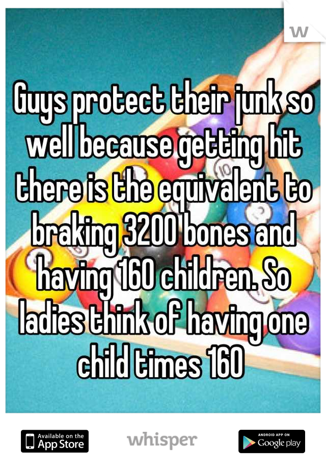 Guys protect their junk so well because getting hit there is the equivalent to braking 3200 bones and having 160 children. So ladies think of having one child times 160