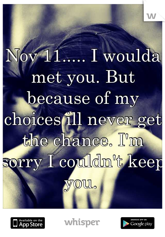 Nov 11..... I woulda met you. But because of my choices ill never get the chance. I'm sorry I couldn't keep you.