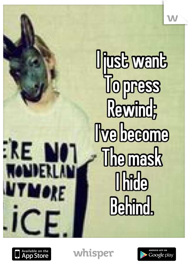 I just want To press Rewind; I've become The mask I hide  Behind.