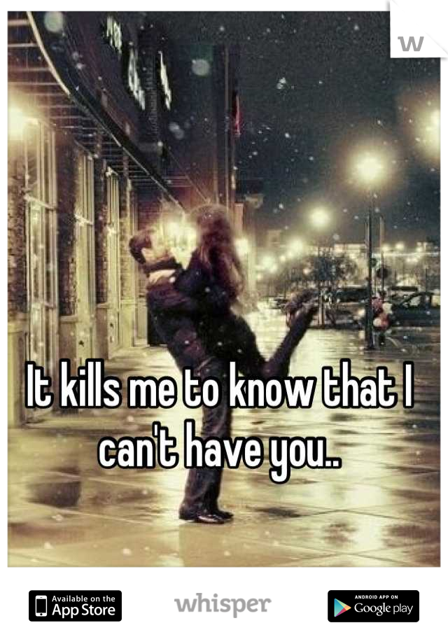 It kills me to know that I can't have you..
