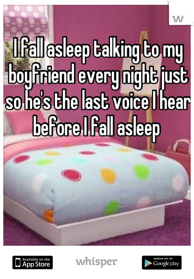I fall asleep talking to my boyfriend every night just so he's the last voice I hear before I fall asleep