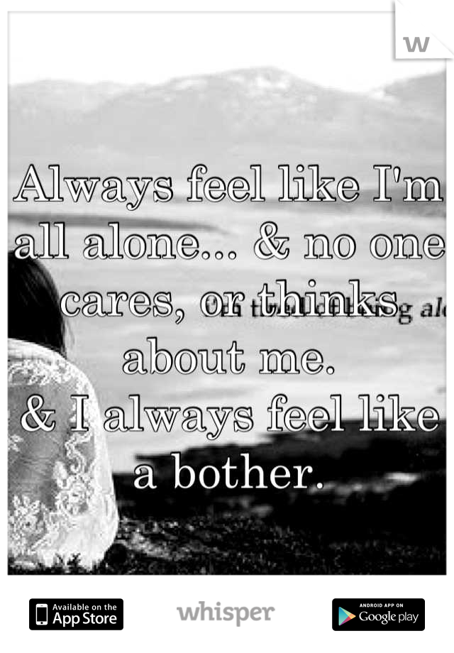 Always feel like I'm all alone... & no one cares, or thinks about me.  & I always feel like a bother.