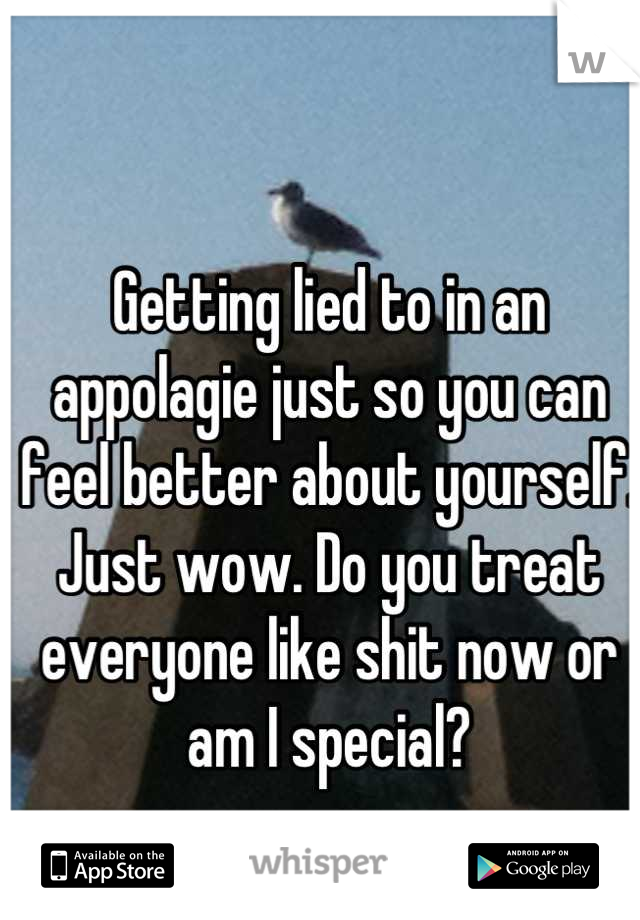 Getting lied to in an appolagie just so you can feel better about yourself. Just wow. Do you treat everyone like shit now or am I special?
