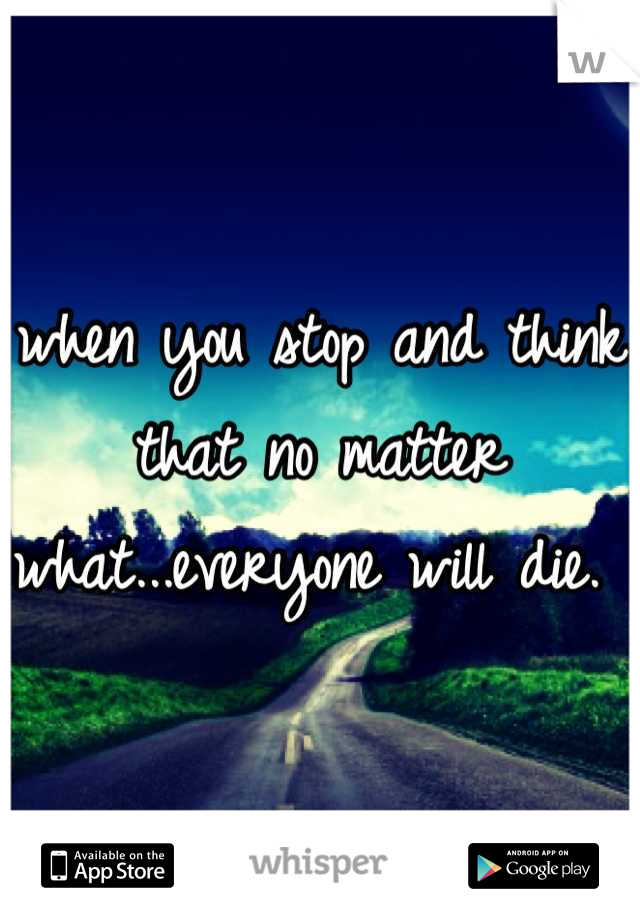 when you stop and think that no matter what...everyone will die.