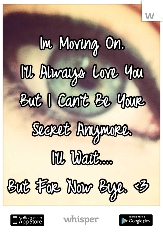 Im Moving On.  I'll Always Love You  But I Can't Be Your Secret Anymore. I'll Wait.... But For Now Bye. <3
