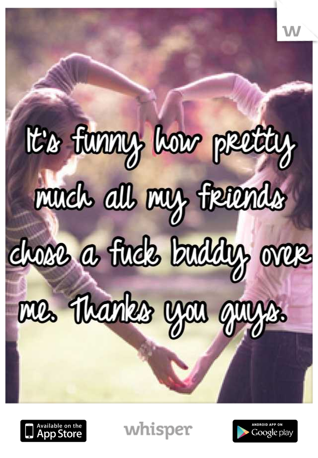 It's funny how pretty much all my friends chose a fuck buddy over me. Thanks you guys.