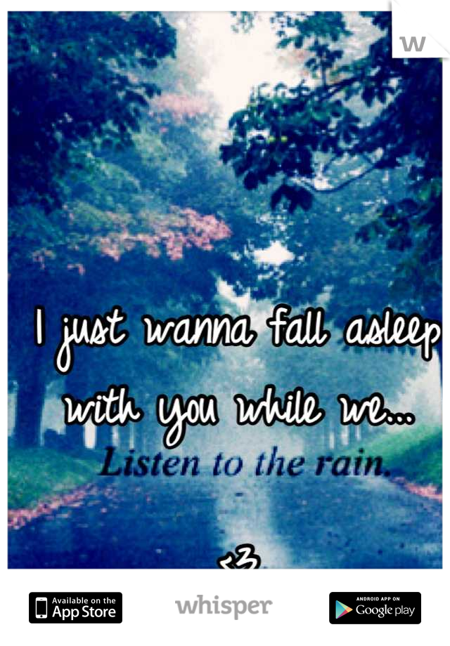 I just wanna fall asleep with you while we...  <3