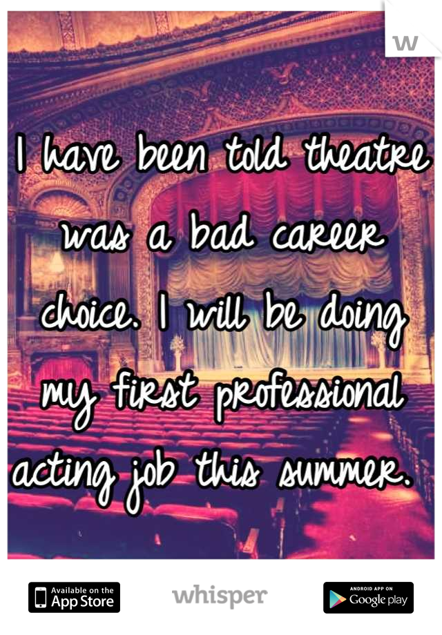 I have been told theatre was a bad career choice. I will be doing my first professional acting job this summer.