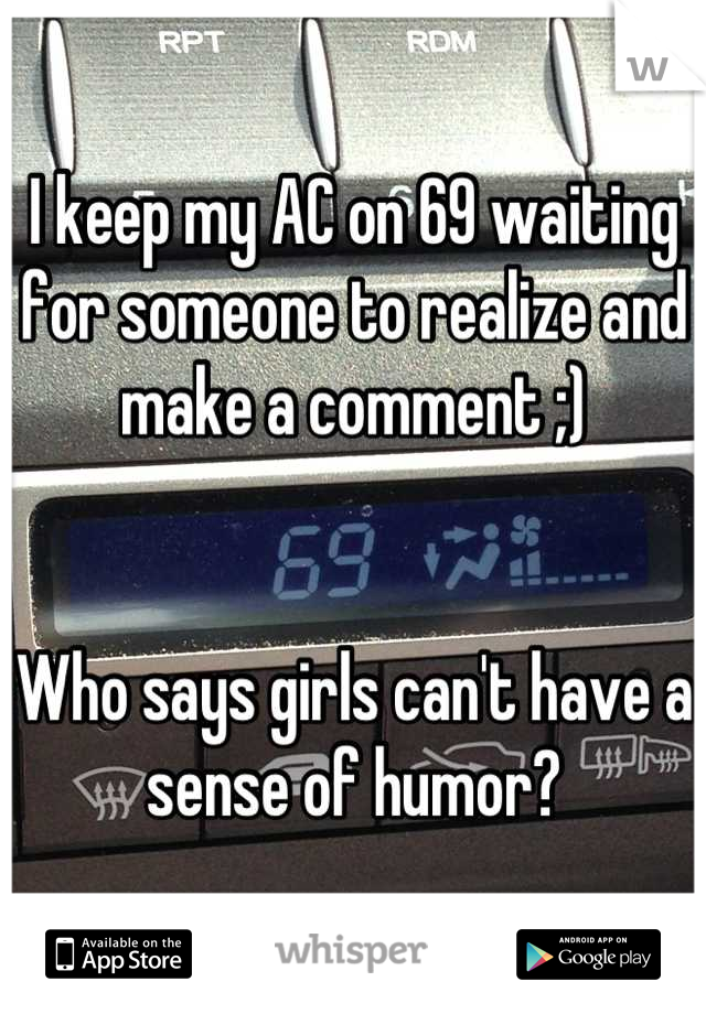 I keep my AC on 69 waiting for someone to realize and make a comment ;)   Who says girls can't have a sense of humor?