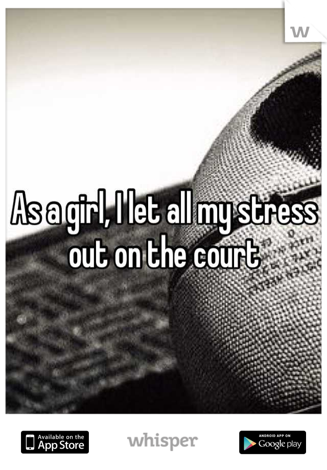 As a girl, I let all my stress out on the court