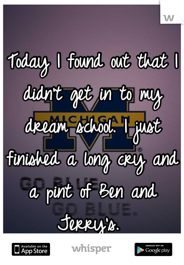 Today I found out that I didn't get in to my dream school. I just finished a long cry and a pint of Ben and Jerry's.